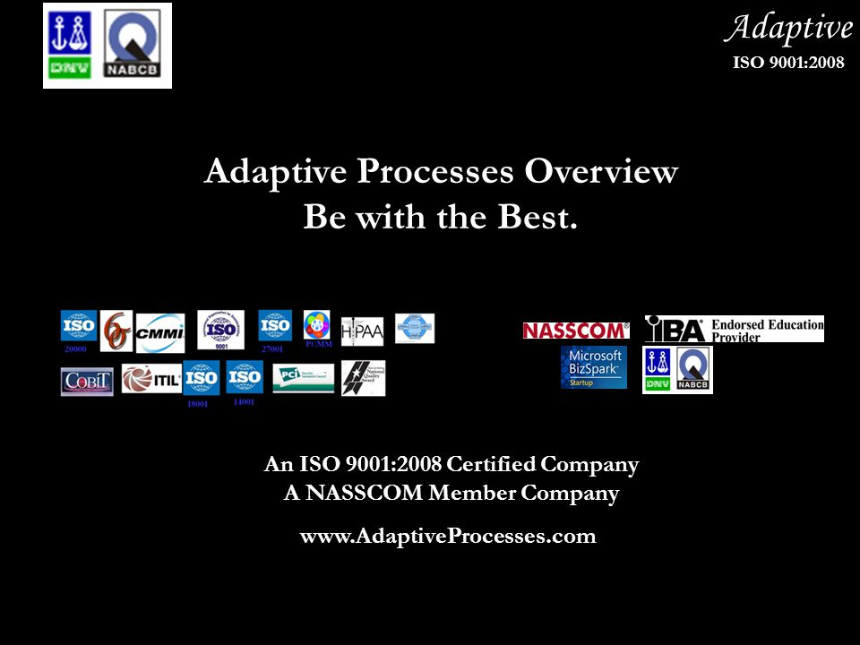 Adaptive ISO 9001:2008 Adaptive Processes Overview Be with the Best. An ISO 9001:2008 Certified Company A NASSCOM Member Company www.AdaptiveProcesses