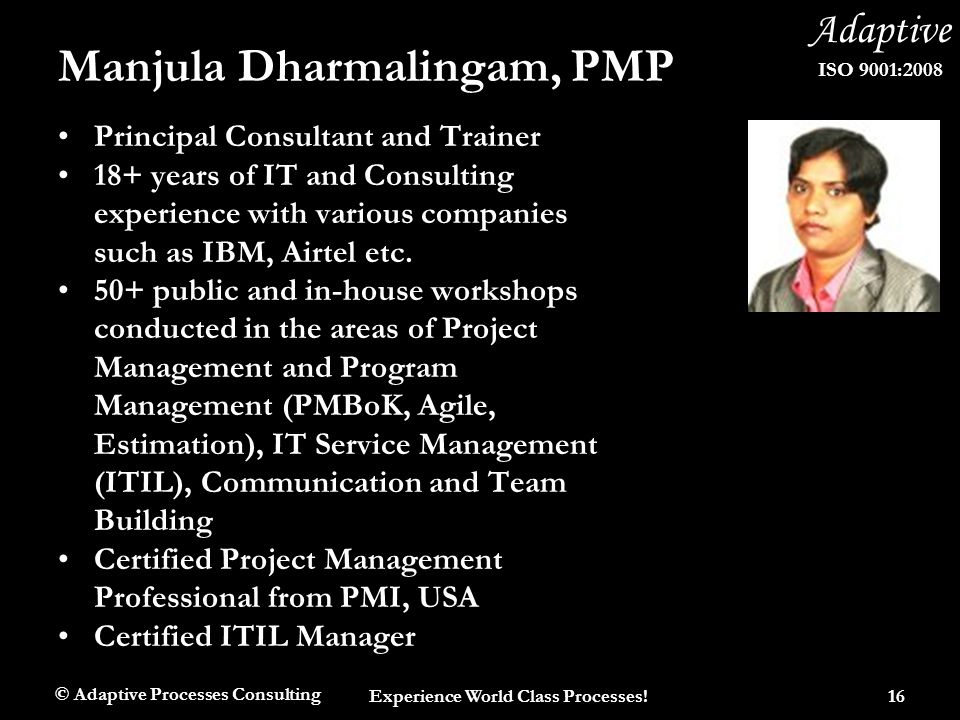 Adaptive ISO 9001:2008 Manjula Dharmalingam, PMP Principal Consultant and Trainer 18+ years of IT and Consulting experience with various companies suc