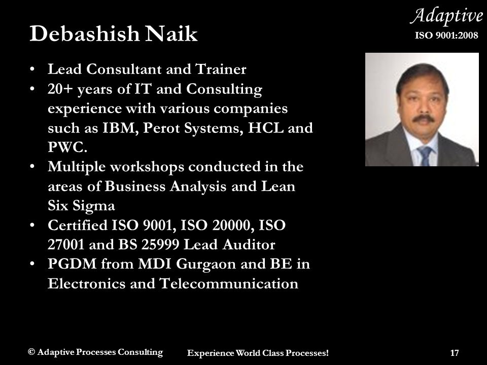 Adaptive ISO 9001:2008 Debashish Naik Lead Consultant and Trainer 20+ years of IT and Consulting experience with various companies such as IBM, Perot