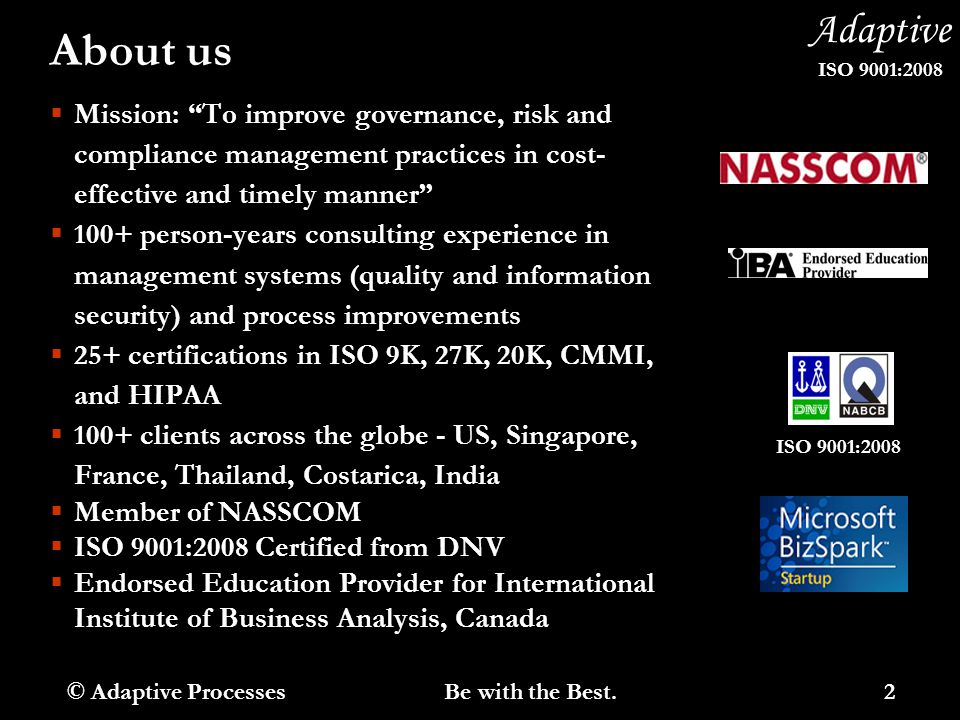 Adaptive ISO 9001:2008 About us  Mission: To improve governance, risk and compliance management practices in cost- effective and timely manner  100+ person-years consulting experience in management systems (quality and information security) and process improvements  25+ certifications in ISO 9K, 27K, 20K, CMMI, and HIPAA  100+ clients across the globe - US, Singapore, France, Thailand, Costarica, India  Member of NASSCOM  ISO 9001:2008 Certified from DNV  Endorsed Education Provider for International Institute of Business Analysis, Canada © Adaptive Processes 2 Be with the Best.