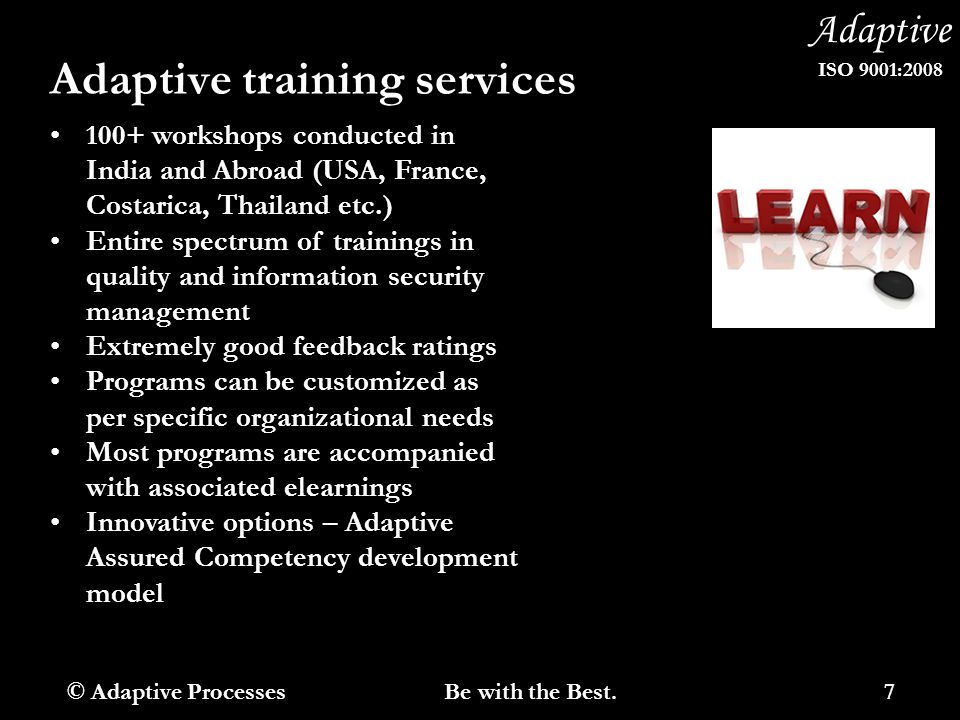 Adaptive ISO 9001:2008 Adaptive training services 100+ workshops conducted in India and Abroad (USA, France, Costarica, Thailand etc.) Entire spectrum of trainings in quality and information security management Extremely good feedback ratings Programs can be customized as per specific organizational needs Most programs are accompanied with associated elearnings Innovative options – Adaptive Assured Competency development model © Adaptive Processes 7 Be with the Best.
