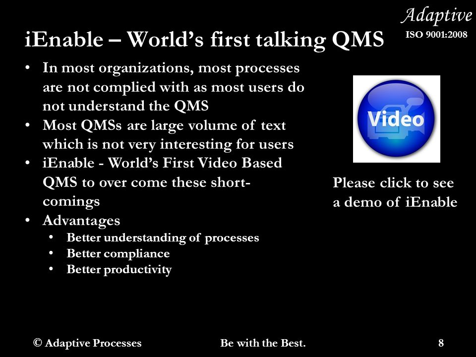 Adaptive ISO 9001:2008 iEnable – World's first talking QMS In most organizations, most processes are not complied with as most users do not understand the QMS Most QMSs are large volume of text which is not very interesting for users iEnable - World's First Video Based QMS to over come these short- comings Advantages Better understanding of processes Better compliance Better productivity Please click to see a demo of iEnable © Adaptive Processes 8 Be with the Best.
