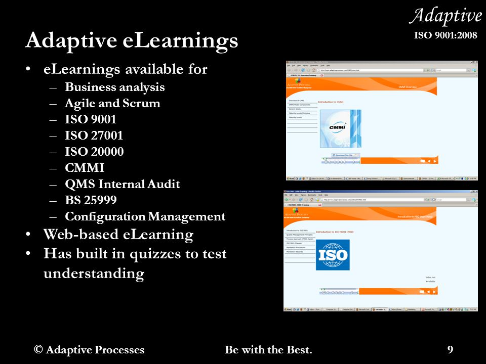 Adaptive ISO 9001:2008 Adaptive eLearnings eLearnings available for –Business analysis –Agile and Scrum –ISO 9001 –ISO 27001 –ISO 20000 –CMMI –QMS Internal Audit –BS 25999 –Configuration Management Web-based eLearning Has built in quizzes to test understanding © Adaptive Processes 9 Be with the Best.