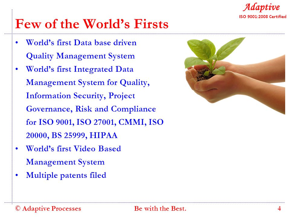 Quality Consulting Few of the World's Firsts World's first Data base driven Quality Management System World's first Integrated Data Management System for Quality, Information Security, Project Governance, Risk and Compliance for ISO 9001, ISO 27001, CMMI, ISO 20000, BS 25999, HIPAA World's first Video Based Management System Multiple patents filed © Adaptive Processes 4 Be with the Best.