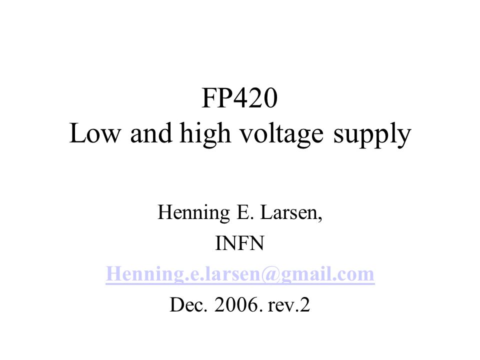 FP420 Low and high voltage supply Henning E. Larsen, INFN Henning.e.larsen@gmail.com Dec.