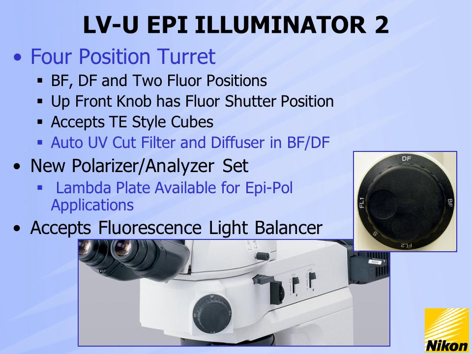LV-U EPI ILLUMINATOR 2 Four Position Turret  BF, DF and Two Fluor Positions  Up Front Knob has Fluor Shutter Position  Accepts TE Style Cubes  Auto UV Cut Filter and Diffuser in BF/DF New Polarizer/Analyzer Set  Lambda Plate Available for Epi-Pol Applications Accepts Fluorescence Light Balancer
