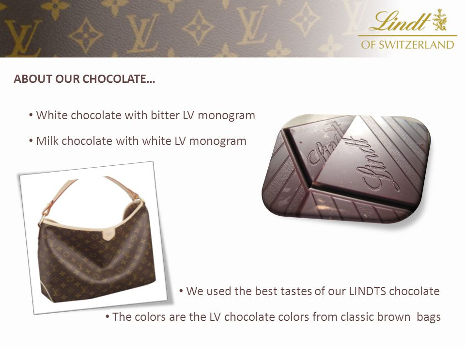 ABOUT OUR CHOCOLATE… White chocolate with bitter LV monogram Milk chocolate with white LV monogram We used the best tastes of our LINDTS chocolate The