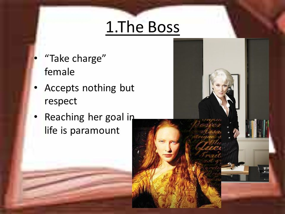1.The Boss Take charge female Accepts nothing but respect Reaching her goal in life is paramount