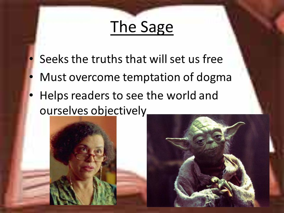 The Sage Seeks the truths that will set us free Must overcome temptation of dogma Helps readers to see the world and ourselves objectively