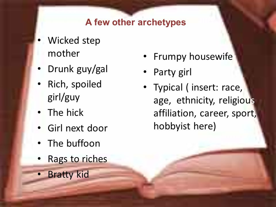 A few other archetypes Wicked step mother Drunk guy/gal Rich, spoiled girl/guy The hick Girl next door The buffoon Rags to riches Bratty kid Frumpy housewife Party girl Typical ( insert: race, age, ethnicity, religious affiliation, career, sport, hobbyist here)