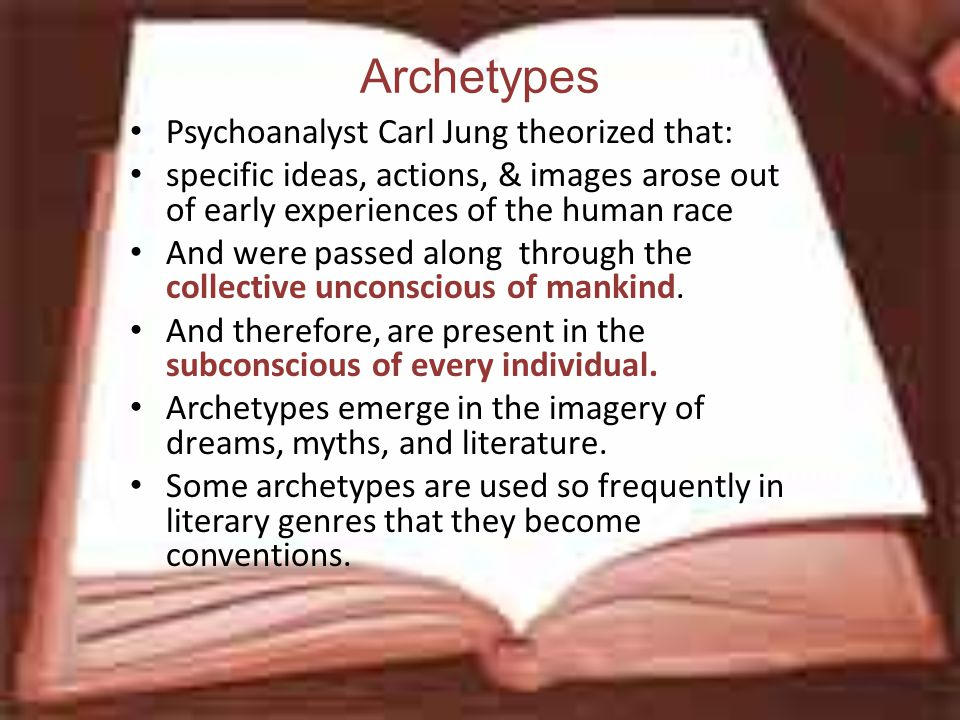 Archetypes Psychoanalyst Carl Jung theorized that: specific ideas, actions, & images arose out of early experiences of the human race And were passed along through the collective unconscious of mankind.