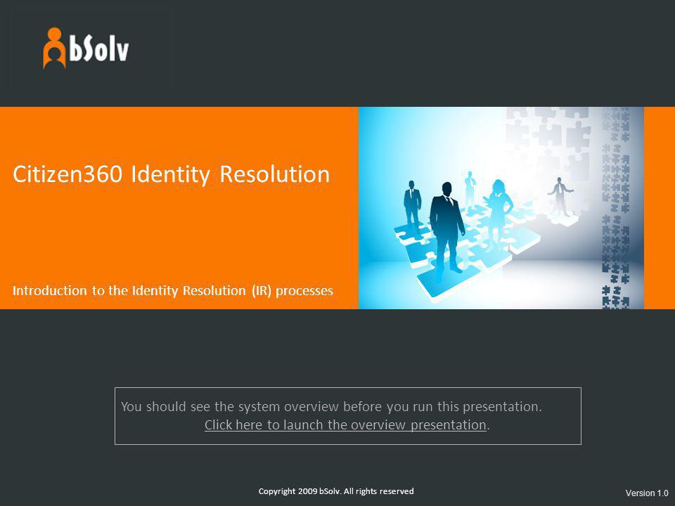 Copyright 2009 bSolv. All rights reserved Citizen360 Identity Resolution Introduction to the Identity Resolution (IR) processes Version 1.0 You should