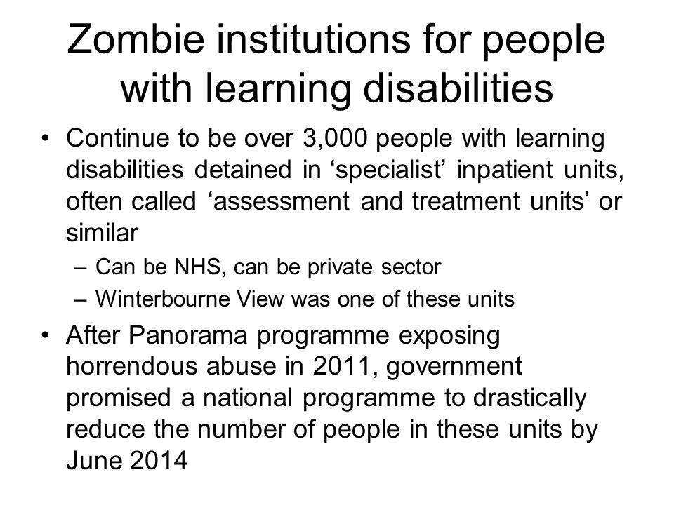 Zombie institutions for people with learning disabilities Continue to be over 3,000 people with learning disabilities detained in 'specialist' inpatient units, often called 'assessment and treatment units' or similar –Can be NHS, can be private sector –Winterbourne View was one of these units After Panorama programme exposing horrendous abuse in 2011, government promised a national programme to drastically reduce the number of people in these units by June 2014