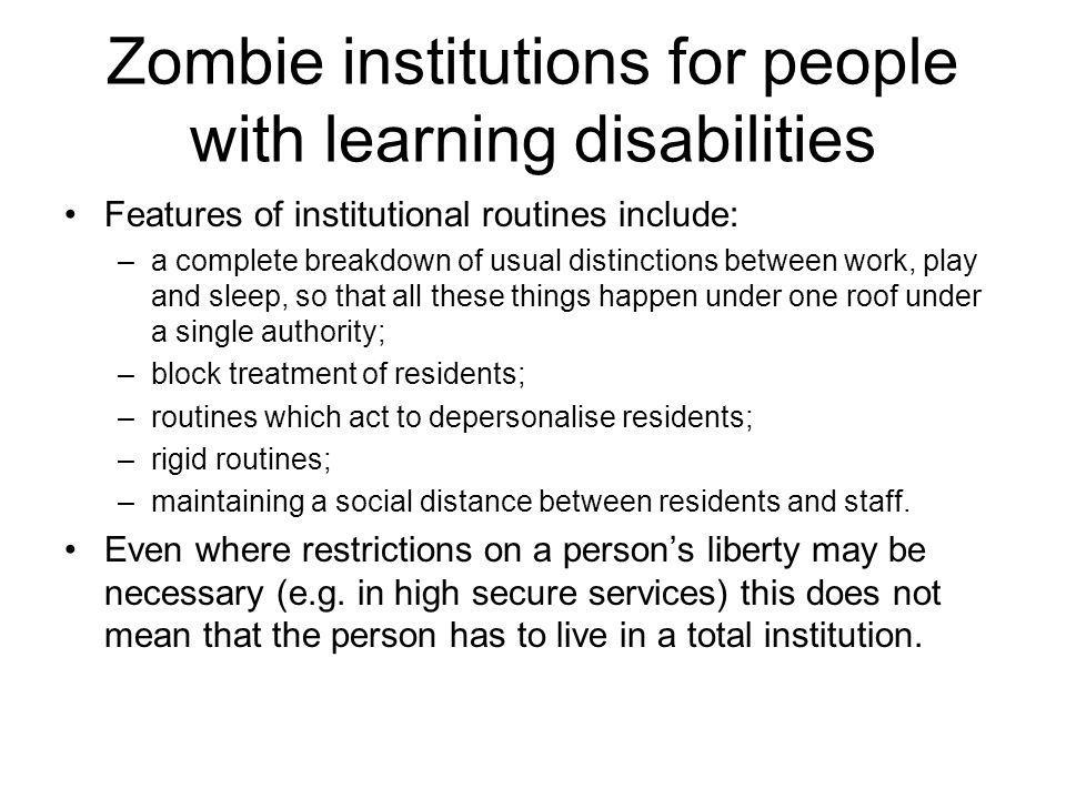 Zombie institutions for people with learning disabilities Features of institutional routines include: –a complete breakdown of usual distinctions between work, play and sleep, so that all these things happen under one roof under a single authority; –block treatment of residents; –routines which act to depersonalise residents; –rigid routines; –maintaining a social distance between residents and staff.