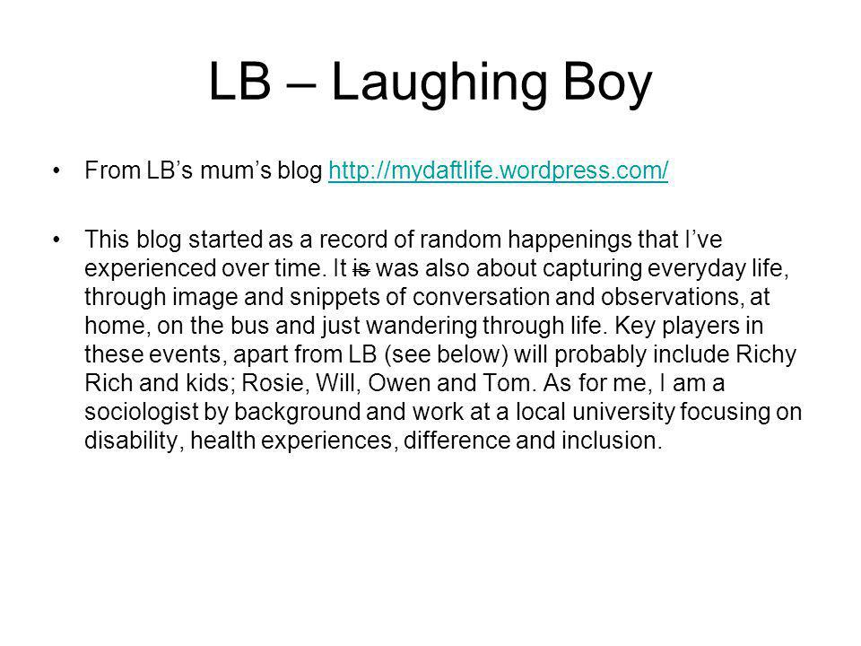 LB – Laughing Boy From LB's mum's blog http://mydaftlife.wordpress.com/http://mydaftlife.wordpress.com/ This blog started as a record of random happenings that I've experienced over time.