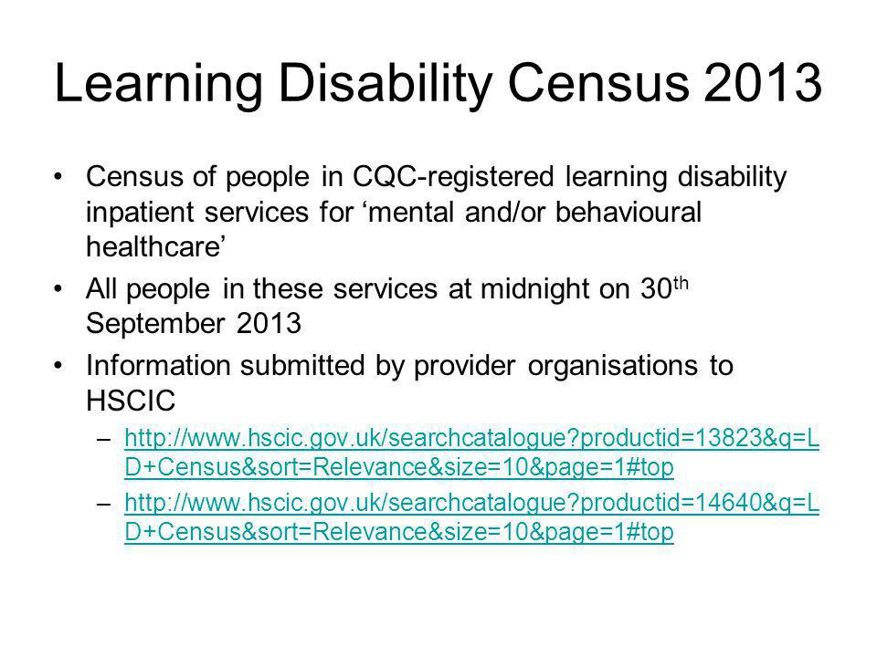 Learning Disability Census 2013 Census of people in CQC-registered learning disability inpatient services for 'mental and/or behavioural healthcare' All people in these services at midnight on 30 th September 2013 Information submitted by provider organisations to HSCIC –http://www.hscic.gov.uk/searchcatalogue productid=13823&q=L D+Census&sort=Relevance&size=10&page=1#tophttp://www.hscic.gov.uk/searchcatalogue productid=13823&q=L D+Census&sort=Relevance&size=10&page=1#top –http://www.hscic.gov.uk/searchcatalogue productid=14640&q=L D+Census&sort=Relevance&size=10&page=1#tophttp://www.hscic.gov.uk/searchcatalogue productid=14640&q=L D+Census&sort=Relevance&size=10&page=1#top