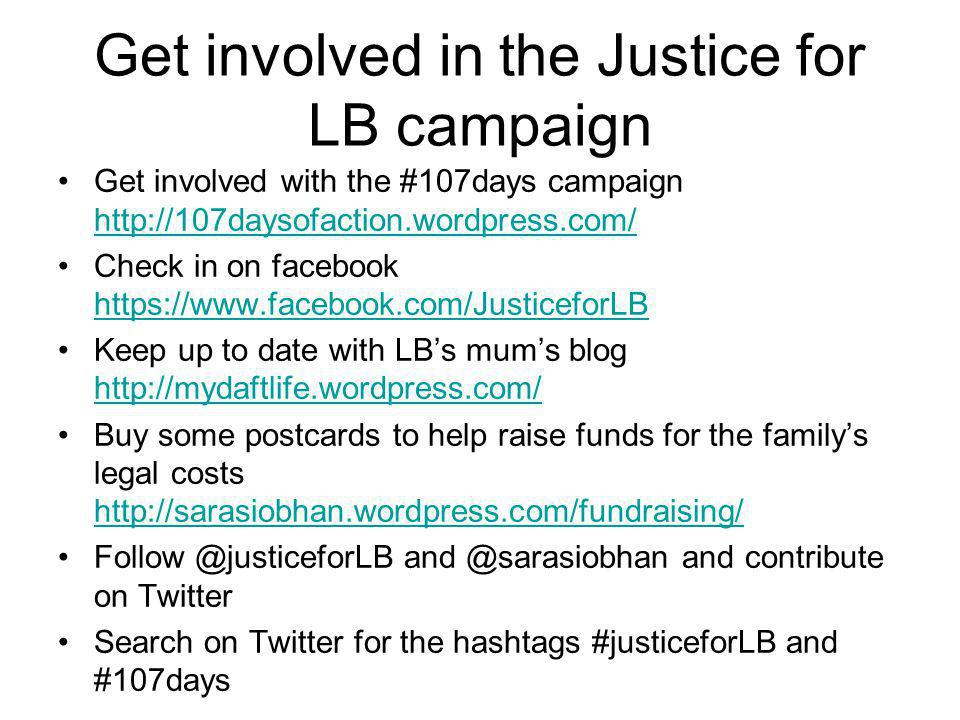 Get involved in the Justice for LB campaign Get involved with the #107days campaign http://107daysofaction.wordpress.com/ http://107daysofaction.wordpress.com/ Check in on facebook https://www.facebook.com/JusticeforLB https://www.facebook.com/JusticeforLB Keep up to date with LB's mum's blog http://mydaftlife.wordpress.com/ http://mydaftlife.wordpress.com/ Buy some postcards to help raise funds for the family's legal costs http://sarasiobhan.wordpress.com/fundraising/ http://sarasiobhan.wordpress.com/fundraising/ Follow @justiceforLB and @sarasiobhan and contribute on Twitter Search on Twitter for the hashtags #justiceforLB and #107days