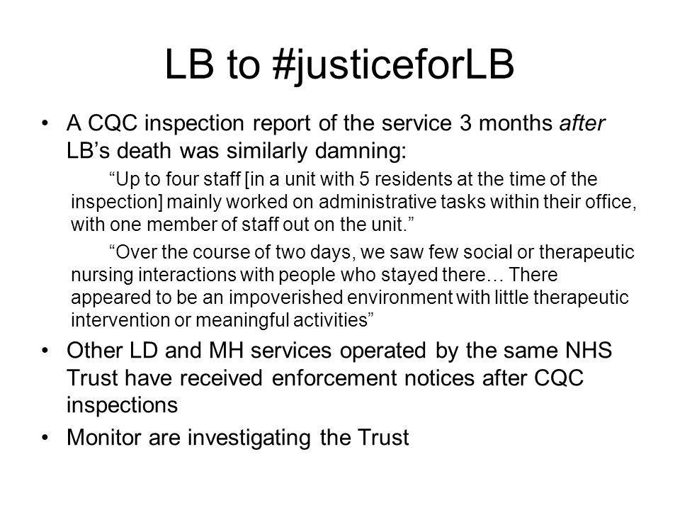 LB to #justiceforLB A CQC inspection report of the service 3 months after LB's death was similarly damning: Up to four staff [in a unit with 5 residents at the time of the inspection] mainly worked on administrative tasks within their office, with one member of staff out on the unit. Over the course of two days, we saw few social or therapeutic nursing interactions with people who stayed there… There appeared to be an impoverished environment with little therapeutic intervention or meaningful activities Other LD and MH services operated by the same NHS Trust have received enforcement notices after CQC inspections Monitor are investigating the Trust