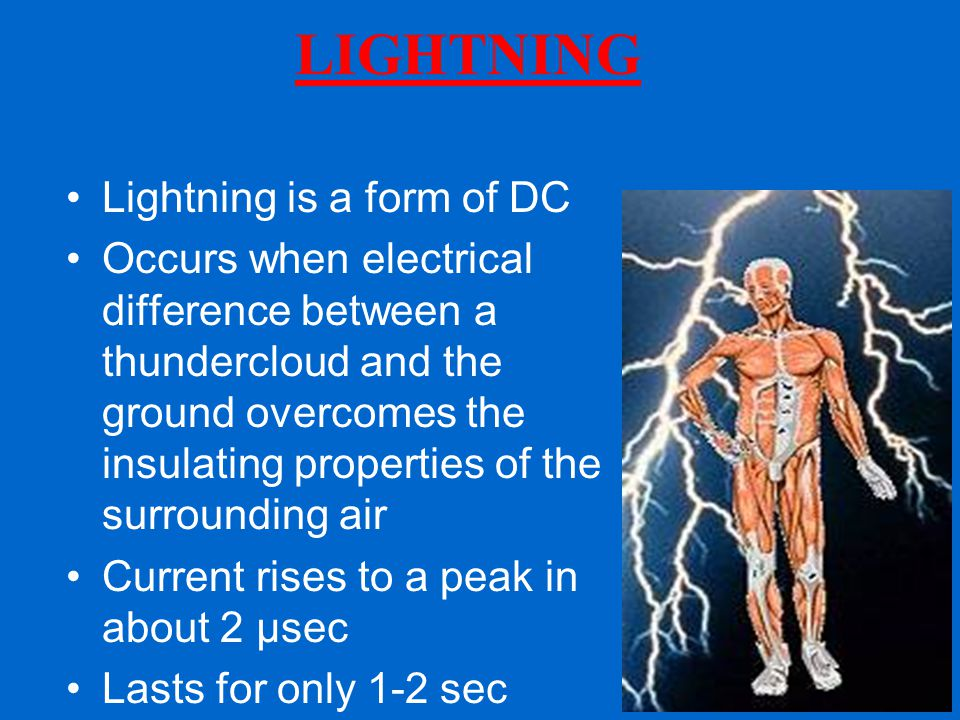 LIGHTNING Lightning is a form of DC Occurs when electrical difference between a thundercloud and the ground overcomes the insulating properties of the