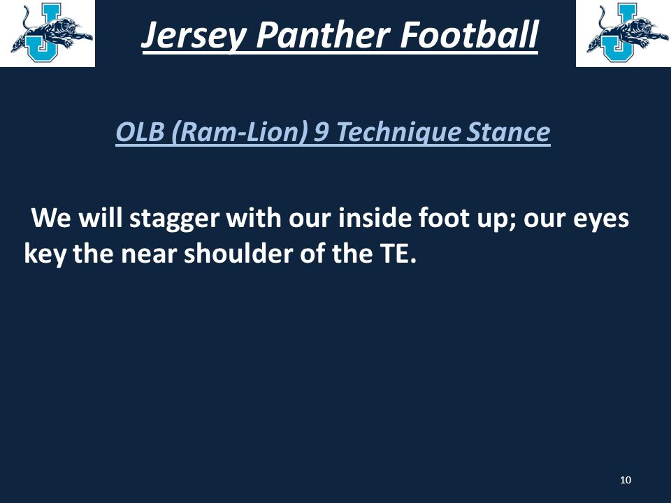 Jersey Panther Football OLB (Ram-Lion) 9 Technique Stance We will stagger with our inside foot up; our eyes key the near shoulder of the TE. 10