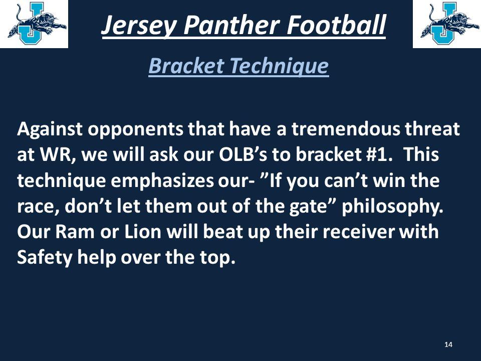 Jersey Panther Football Bracket Technique Against opponents that have a tremendous threat at WR, we will ask our OLB's to bracket #1. This technique e