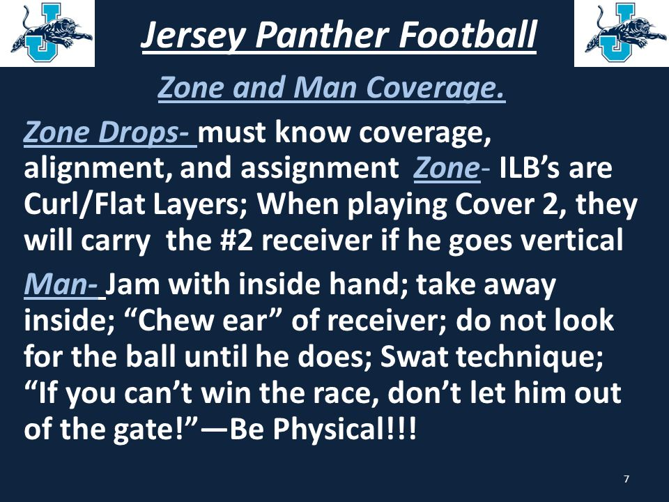 Jersey Panther Football Zone and Man Coverage. Zone Drops- must know coverage, alignment, and assignment Zone- ILB's are Curl/Flat Layers; When playin