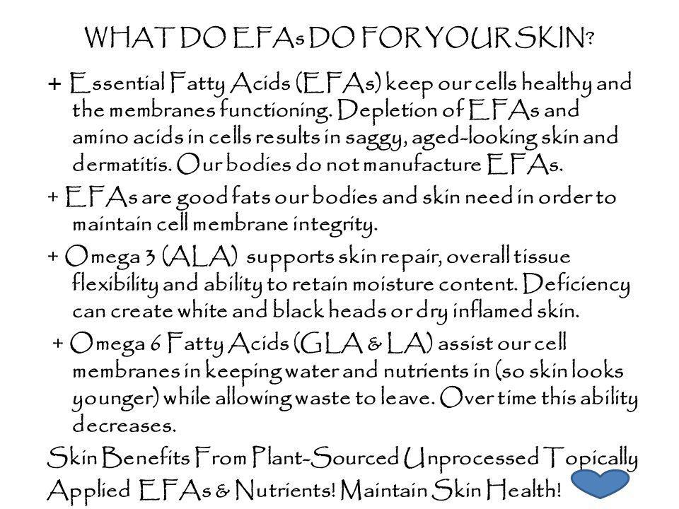 WHAT DO EFAs DO FOR YOUR SKIN? + Essential Fatty Acids (EFAs) keep our cells healthy and the membranes functioning. Depletion of EFAs and amino acids