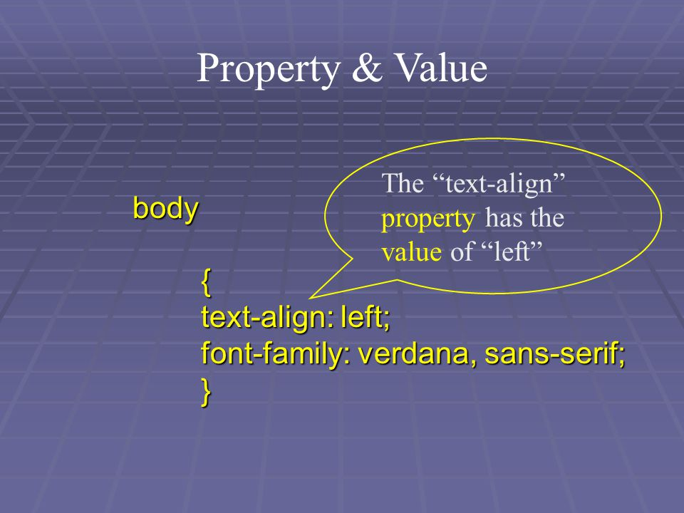 Property & Value body{ text-align: left; font-family: verdana, sans-serif; } The text-align property has the value of left