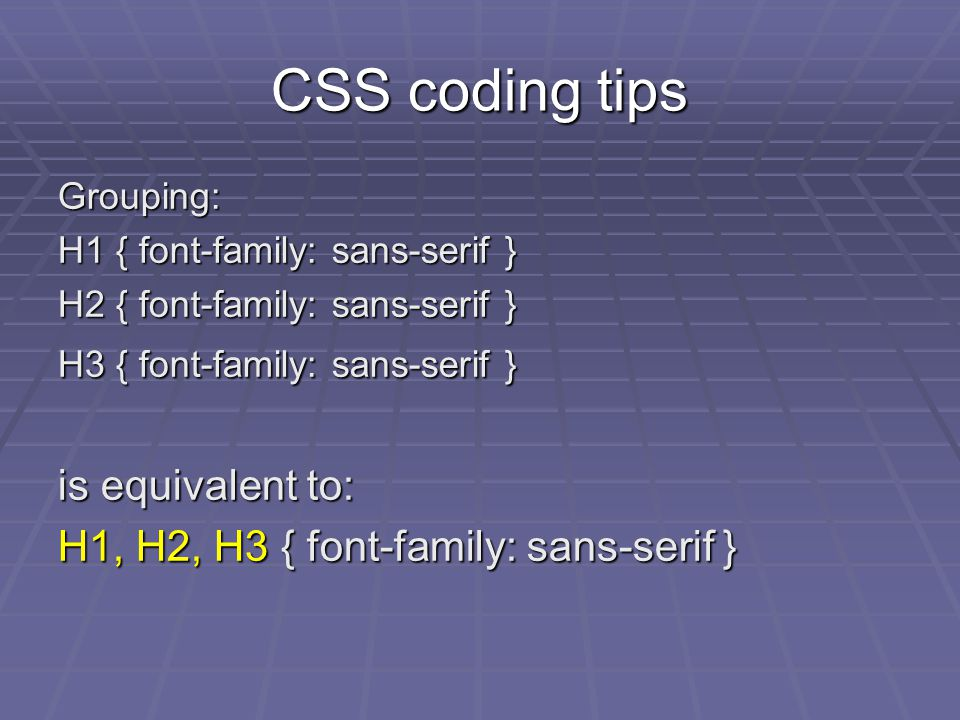 CSS coding tips Grouping: H1 { font-family: sans-serif } H2 { font-family: sans-serif } H3 { font-family: sans-serif } is equivalent to: H1, H2, H3 { font-family: sans-serif }