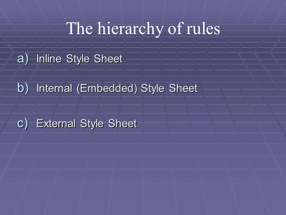 The hierarchy of rules a) Inline Style Sheet b) Internal (Embedded) Style Sheet c) External Style Sheet