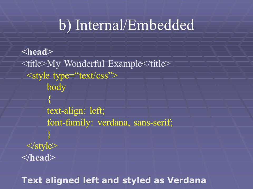 My Wonderful Example body { text-align: left; font-family: verdana, sans-serif; } Text aligned left and styled as Verdana b) Internal/Embedded