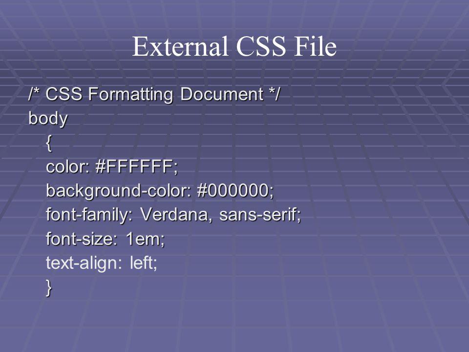 External CSS File /* CSS Formatting Document */ body{ color: #FFFFFF; background-color: #000000; font-family: Verdana, sans-serif; font-size: 1em; text-align: left;}