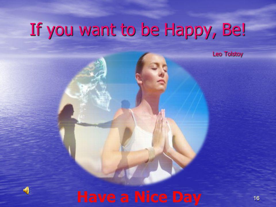 If you want to be Happy, Be! Leo Tolstoy (prelude) Have a Nice Day 16