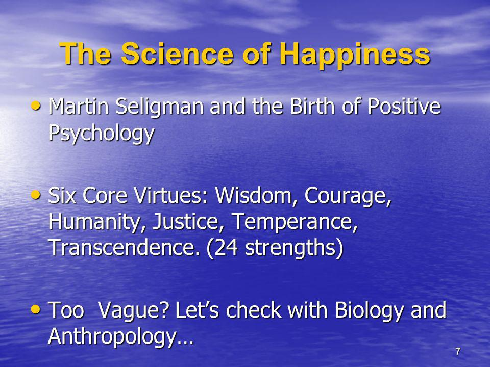 The Science of Happiness Martin Seligman and the Birth of Positive Psychology Martin Seligman and the Birth of Positive Psychology Six Core Virtues: Wisdom, Courage, Humanity, Justice, Temperance, Transcendence.
