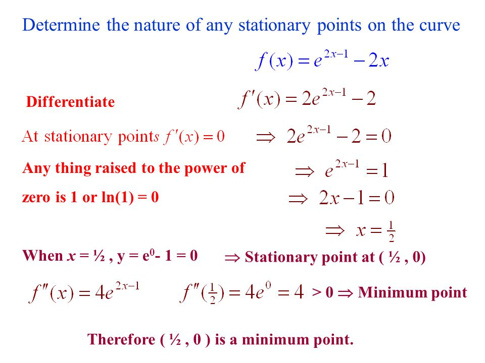Determine the nature of any stationary points on the curve Differentiate When x = 1, y = 1 - 0 = 1  Stationary point at ( 1, 1) > 0  Minimum point Therefore (1, 1) is a minimum point.