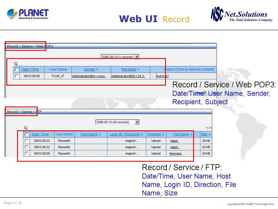 Page 14 / 18 Web UI Record Record / Service / Web POP3: Date/Time, User Name, Sender, Recipient, Subject Record / Service / FTP: Date/Time, User Name,