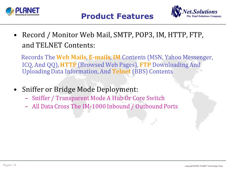 Page 6 / 18 Product Features Record / Monitor Web Mail, SMTP, POP3, IM, HTTP, FTP, and TELNET Contents: Records The Web Mails, E-mails, IM Contents (M