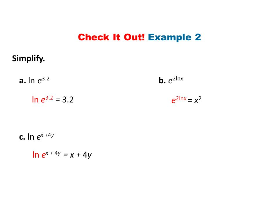 Simplify. a. ln e 3.2 b. e 2lnx c. ln e x +4y ln e 3.2 = 3.2 e 2lnx = x 2 ln e x + 4y = x + 4y Check It Out! Example 2