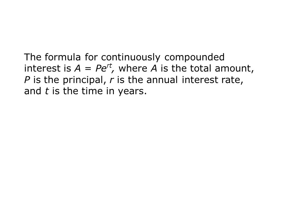The formula for continuously compounded interest is A = Pe rt, where A is the total amount, P is the principal, r is the annual interest rate, and t is the time in years.