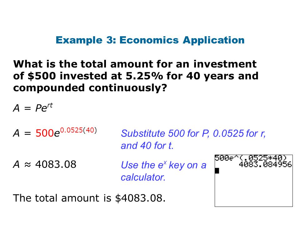 What is the total amount for an investment of $500 invested at 5.25% for 40 years and compounded continuously? Example 3: Economics Application The to