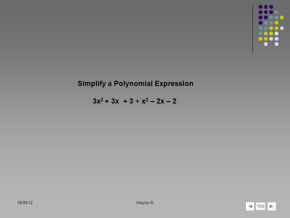 + x 2 3x 2 Step 1 Step 2 4x 2 + 3x+ 3 – 2x– 2 + x+ 1 Look for the same variable and exponent combinations Combine like terms in columns Step 3Add terms Note:When you add or subtract polynomials exponents do not change TOC 08/09/12lntaylor ©