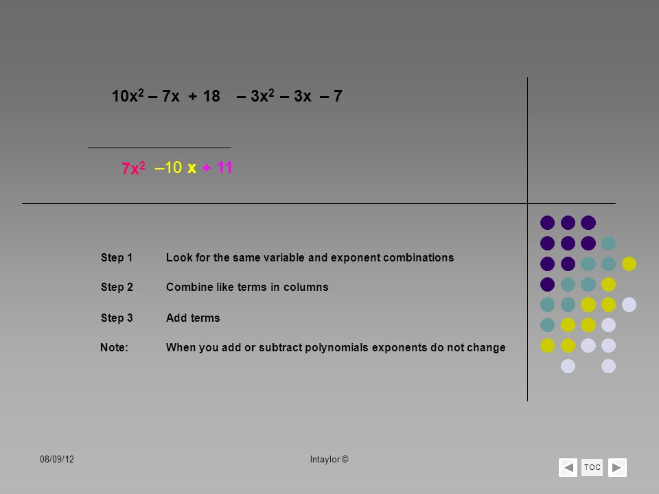 – 3x 2 10x 2 Step 1 Step 2 7x 2 – 7x+ 18 – 3x– 7 –10 x+ 11 Look for the same variable and exponent combinations Combine like terms in columns Step 3Ad