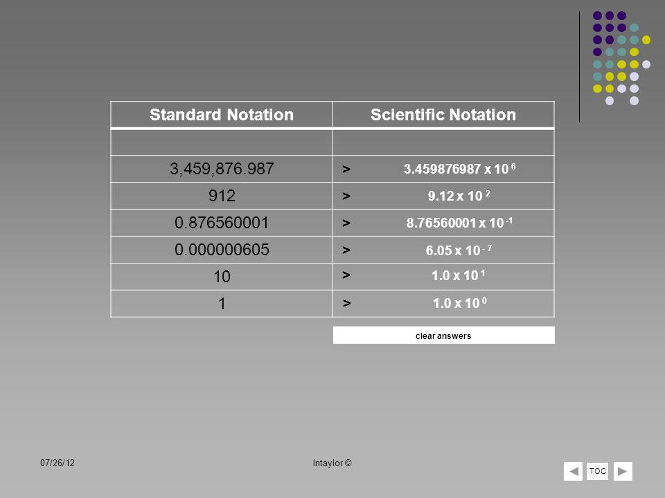 07/26/12lntaylor © TOC Standard NotationScientific Notation 3,459,876.987 912 0.876560001 0.000000605 10 1 > 3.459876987 x 10 6 > > > > > 9.12 x 10 2