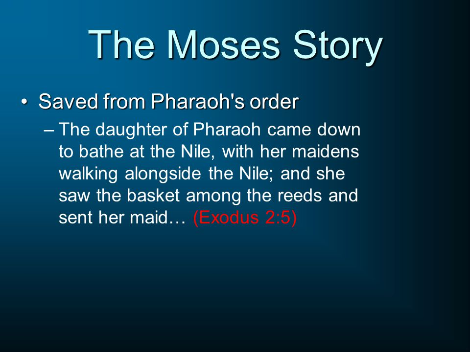 The Moses Story Saved from Pharaoh s orderSaved from Pharaoh s order –The daughter of Pharaoh came down to bathe at the Nile, with her maidens walking alongside the Nile; and she saw the basket among the reeds and sent her maid… (Exodus 2:5)