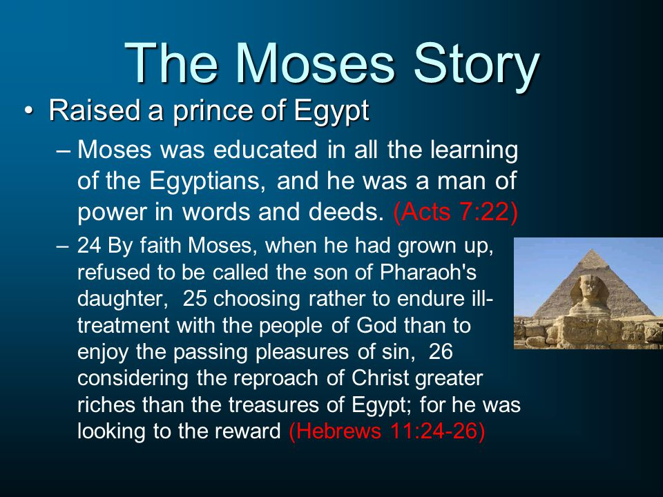 The Moses Story Raised a prince of EgyptRaised a prince of Egypt –Moses was educated in all the learning of the Egyptians, and he was a man of power in words and deeds.