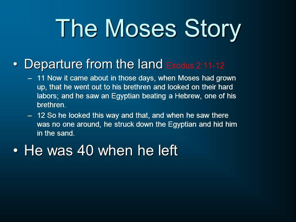 The Moses Story Departure from the landDeparture from the land Exodus 2:11-12 –11 Now it came about in those days, when Moses had grown up, that he went out to his brethren and looked on their hard labors; and he saw an Egyptian beating a Hebrew, one of his brethren.