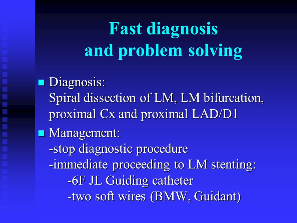 Fast diagnosis and problem solving Diagnosis: Spiral dissection of LM, LM bifurcation, proximal Cx and proximal LAD/D1 Diagnosis: Spiral dissection of