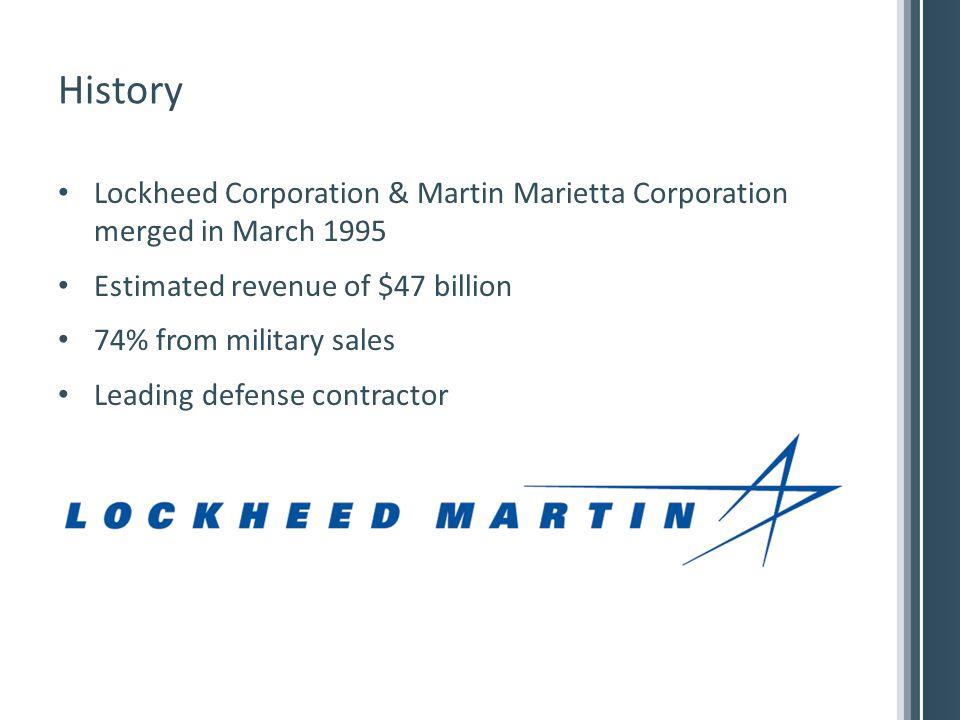 History Lockheed Corporation & Martin Marietta Corporation merged in March 1995 Estimated revenue of $47 billion 74% from military sales Leading defense contractor