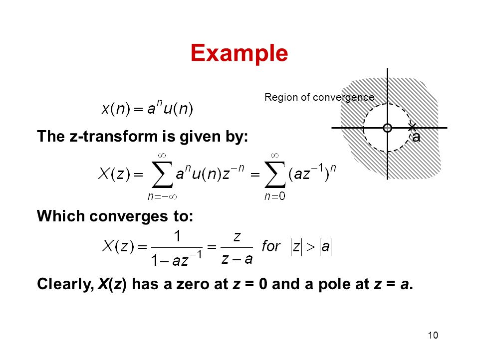10 Example The z-transform is given by: Which converges to: Clearly, X(z) has a zero at z = 0 and a pole at z = a.