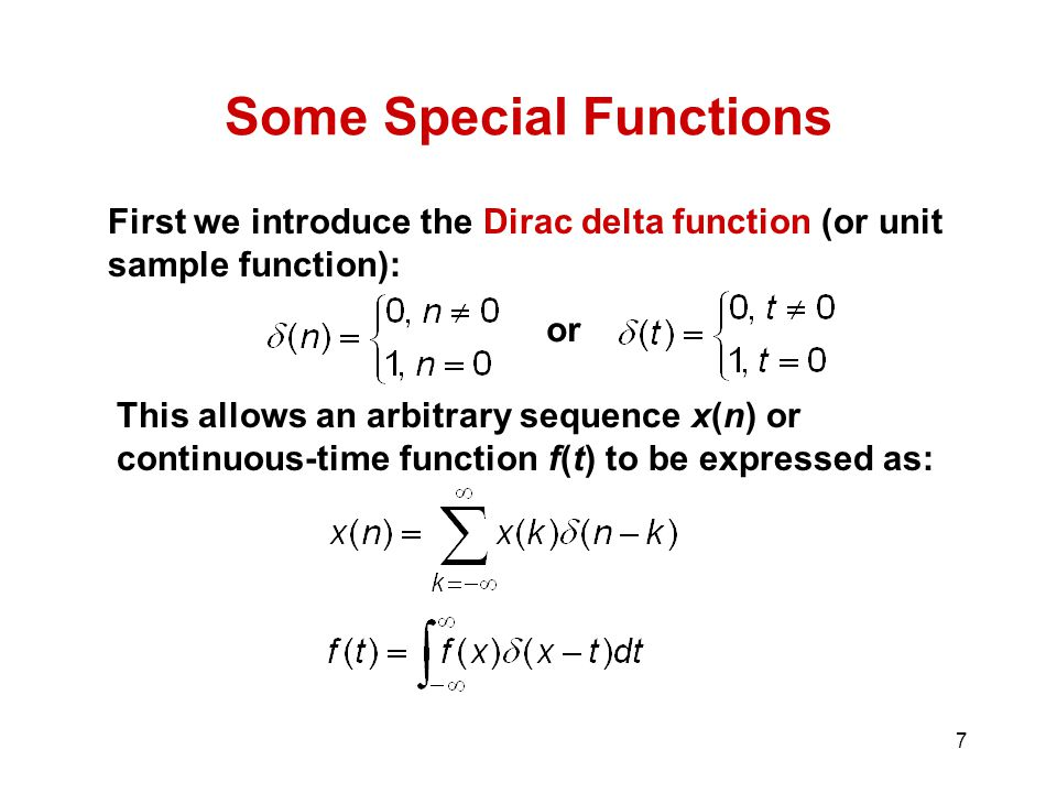 7 Some Special Functions First we introduce the Dirac delta function (or unit sample function): This allows an arbitrary sequence x(n) or continuous-time function f(t) to be expressed as: or